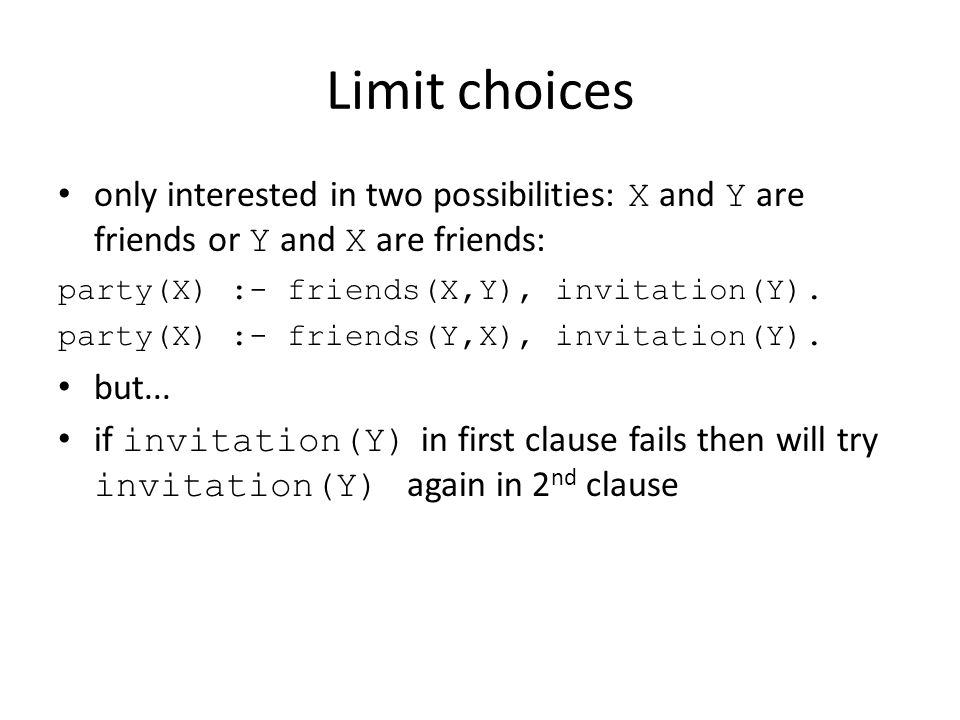 Limit choices only interested in two possibilities: X and Y are friends or Y and X are friends: party(X) :- friends(X,Y), invitation(Y).