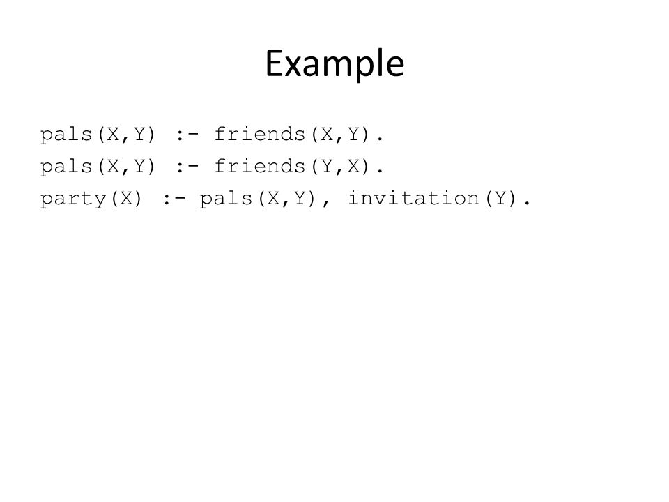 Example pals(X,Y) :- friends(X,Y). pals(X,Y) :- friends(Y,X). party(X) :- pals(X,Y), invitation(Y).