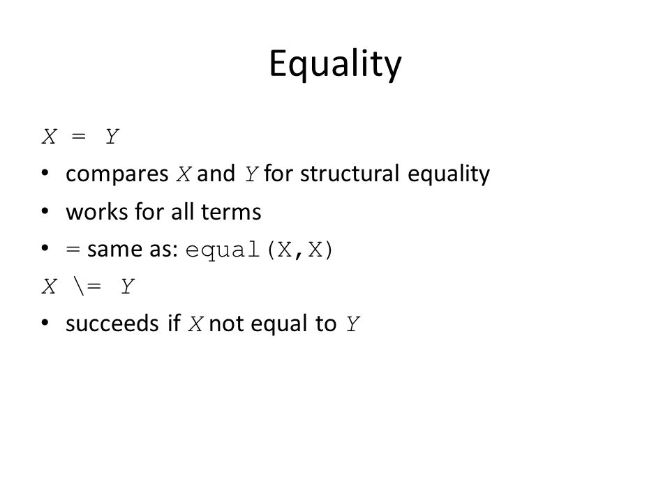 Equality X = Y compares X and Y for structural equality works for all terms = same as: equal(X,X) X \= Y succeeds if X not equal to Y