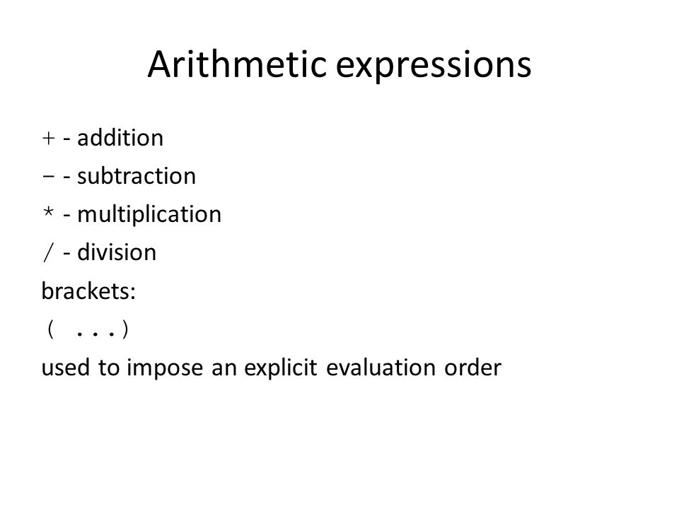 Arithmetic expressions + - addition - - subtraction * - multiplication / - division brackets: (...) used to impose an explicit evaluation order