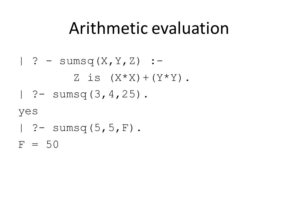 Arithmetic evaluation | . - sumsq(X,Y,Z) :- Z is (X*X)+(Y*Y).