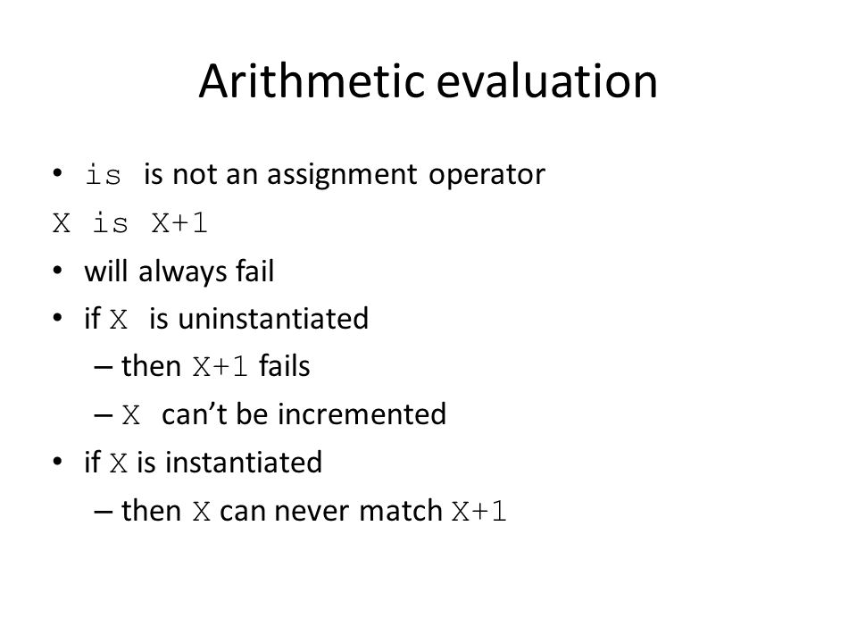 Arithmetic evaluation is is not an assignment operator X is X+1 will always fail if X is uninstantiated – then X+1 fails – X can't be incremented if X is instantiated – then X can never match X+1