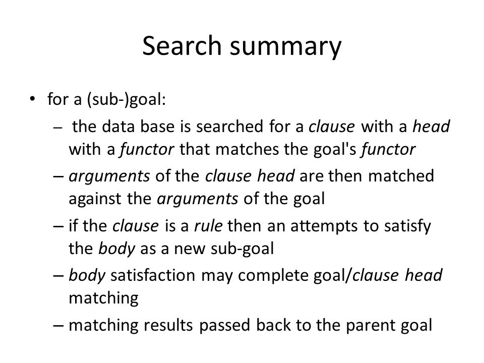 Search summary for a (sub-)goal: – the data base is searched for a clause with a head with a functor that matches the goal s functor – arguments of the clause head are then matched against the arguments of the goal – if the clause is a rule then an attempts to satisfy the body as a new sub-goal – body satisfaction may complete goal/clause head matching – matching results passed back to the parent goal