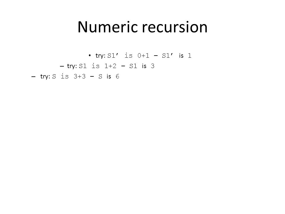 Numeric recursion try: S1' is 0+1 – S1' is 1 – try: S1 is 1+2 – S1 is 3 – try: S is 3+3 – S is 6
