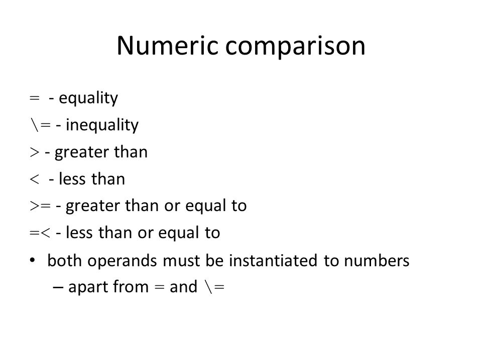 Numeric comparison = - equality \= - inequality > - greater than < - less than >= - greater than or equal to =< - less than or equal to both operands must be instantiated to numbers – apart from = and \=