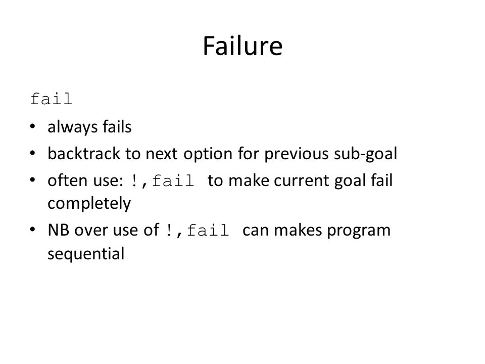 Failure fail always fails backtrack to next option for previous sub-goal often use: !,fail to make current goal fail completely NB over use of !,fail can makes program sequential
