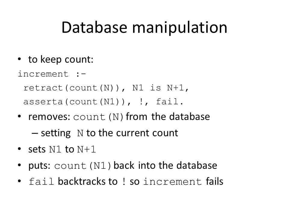 Database manipulation to keep count: increment :- retract(count(N)), N1 is N+1, asserta(count(N1)), !, fail.