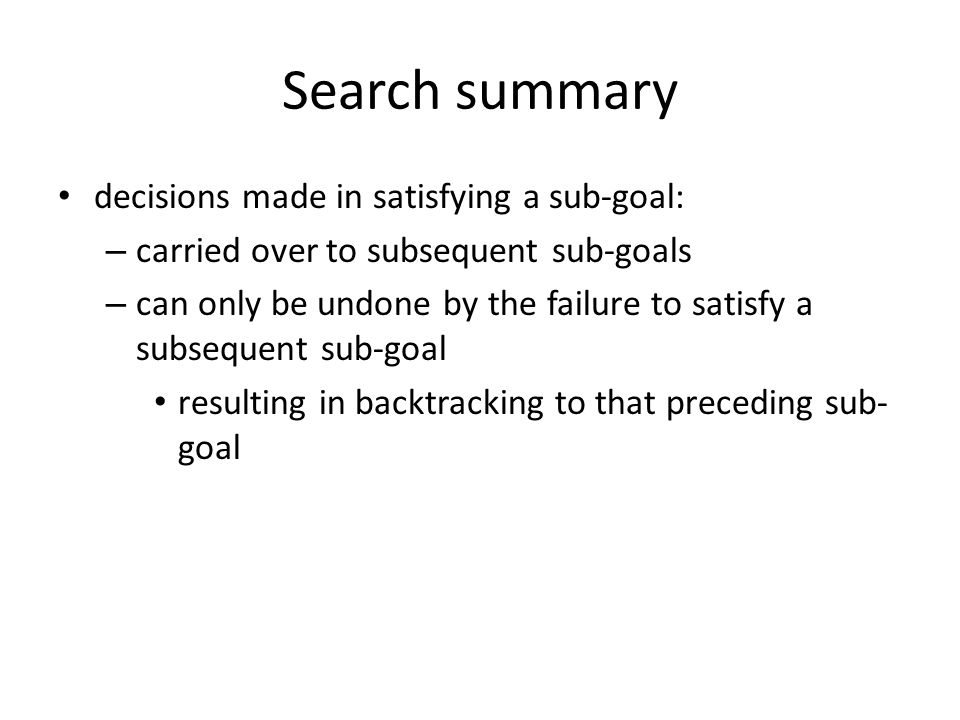 Search summary decisions made in satisfying a sub-goal: – carried over to subsequent sub-goals – can only be undone by the failure to satisfy a subsequent sub-goal resulting in backtracking to that preceding sub- goal
