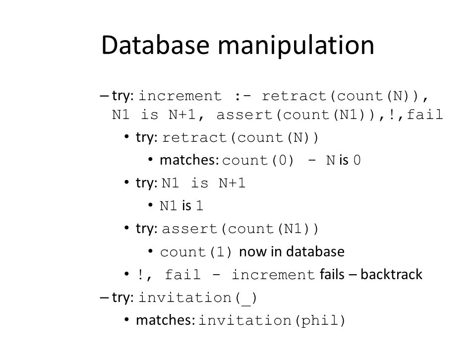 Database manipulation – try: increment :- retract(count(N)), N1 is N+1, assert(count(N1)),!,fail try: retract(count(N)) matches: count(0) - N is 0 try: N1 is N+1 N1 is 1 try: assert(count(N1)) count(1) now in database !, fail - increment fails – backtrack – try: invitation(_) matches: invitation(phil)