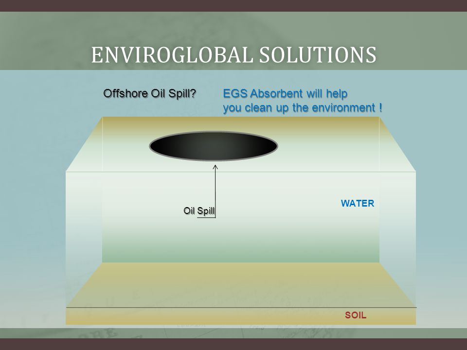 ENVIROGLOBAL SOLUTIONSENVIROGLOBAL SOLUTIONS Oil Spill WATER SOIL EGS Absorbent will help you clean up the environment .