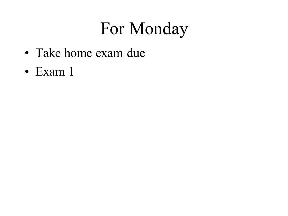 For Monday Take home exam due Exam 1
