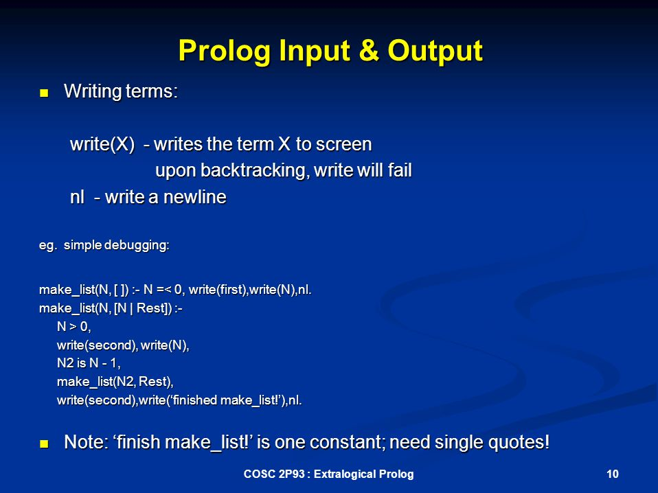 Prolog Input & Output Writing terms: Writing terms: write(X) - writes the term X to screen write(X) - writes the term X to screen upon backtracking, write will fail upon backtracking, write will fail nl - write a newline nl - write a newline eg.
