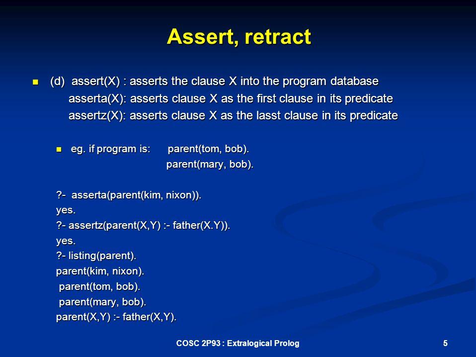 Assert, retract (d) assert(X) : asserts the clause X into the program database (d) assert(X) : asserts the clause X into the program database asserta(X): asserts clause X as the first clause in its predicate asserta(X): asserts clause X as the first clause in its predicate assertz(X): asserts clause X as the lasst clause in its predicate assertz(X): asserts clause X as the lasst clause in its predicate eg.