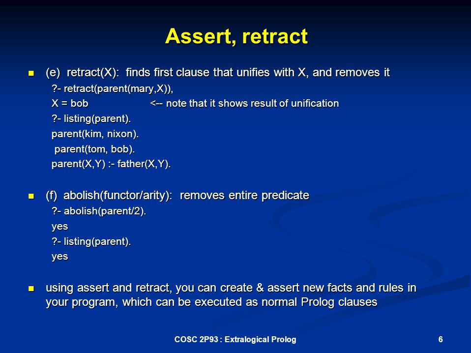 Assert, retract (e) retract(X): finds first clause that unifies with X, and removes it (e) retract(X): finds first clause that unifies with X, and removes it - retract(parent(mary,X)), X = bob <-- note that it shows result of unification - listing(parent).