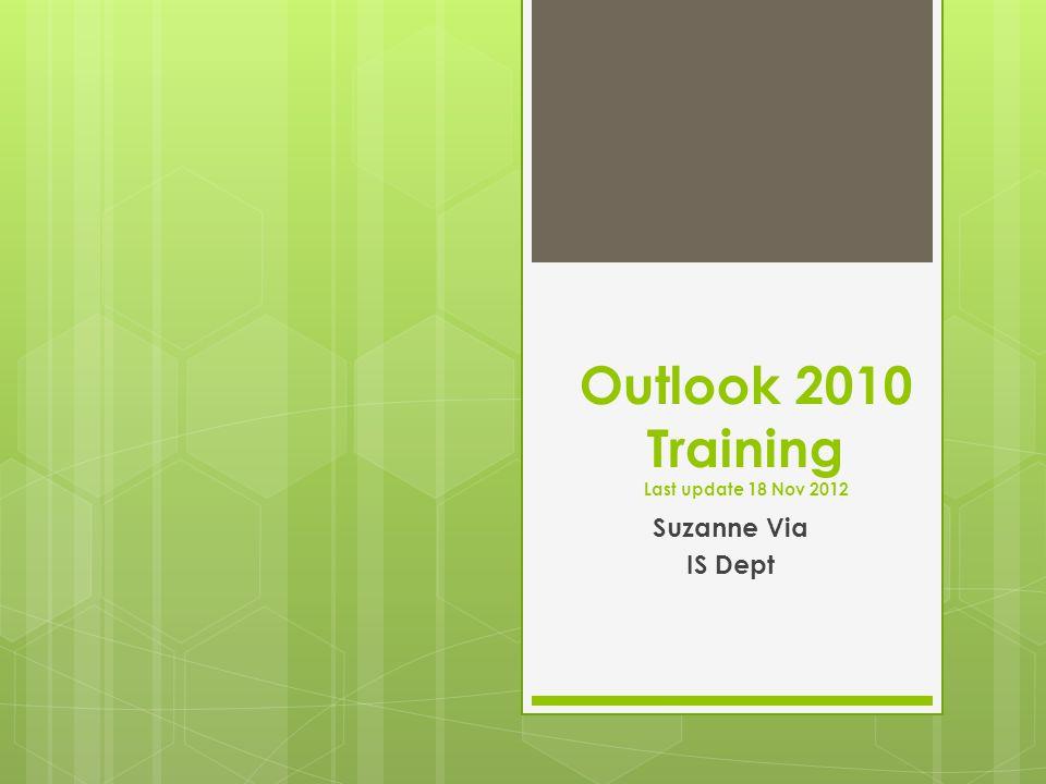 Outlook 2010 Training Last update 18 Nov 2012 Suzanne Via IS Dept