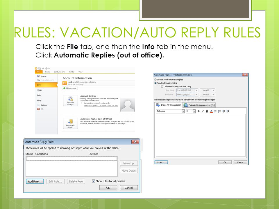 RULES: VACATION/AUTO REPLY RULES Click the File tab, and then the Info tab in the menu. Click Automatic Replies (out of office).