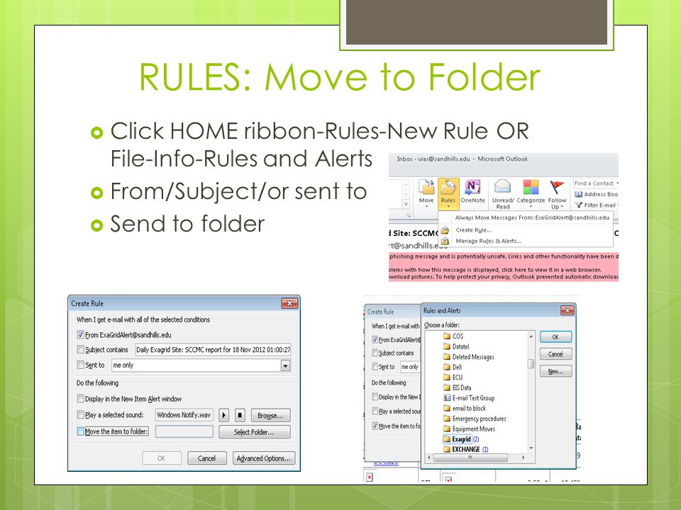 RULES: Move to Folder  Click HOME ribbon-Rules-New Rule OR File-Info-Rules and Alerts  From/Subject/or sent to  Send to folder