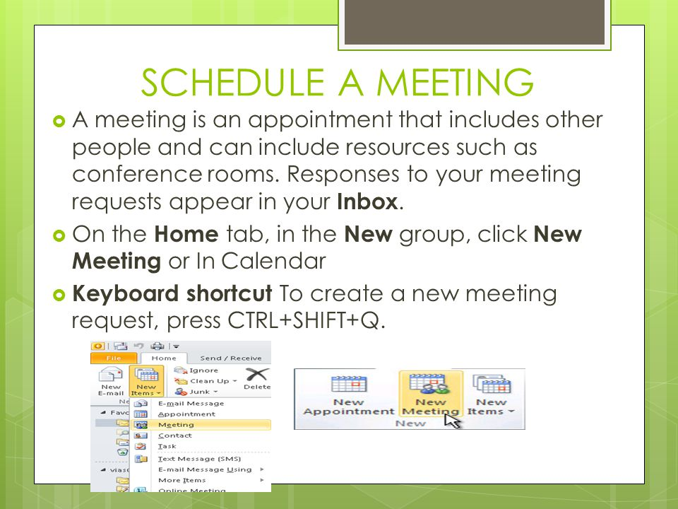 SCHEDULE A MEETING  A meeting is an appointment that includes other people and can include resources such as conference rooms.