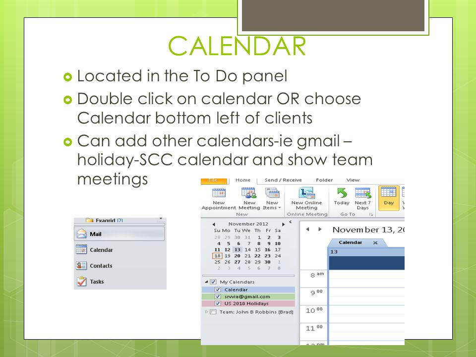 CALENDAR  Located in the To Do panel  Double click on calendar OR choose Calendar bottom left of clients  Can add other calendars-ie gmail – holiday-SCC calendar and show team meetings