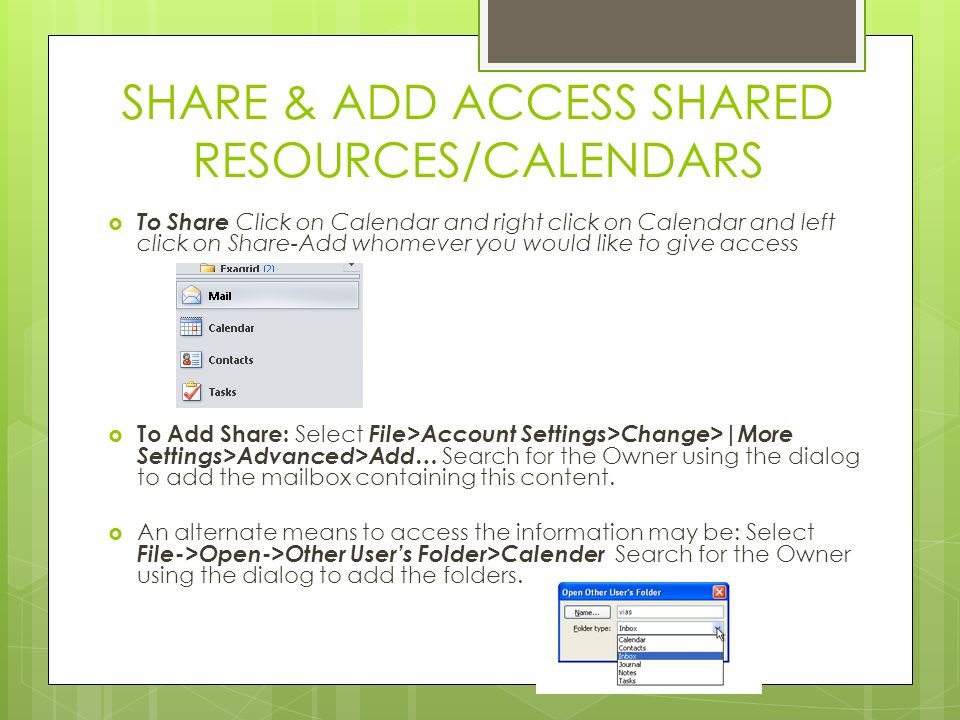 SHARE & ADD ACCESS SHARED RESOURCES/CALENDARS  To Share Click on Calendar and right click on Calendar and left click on Share-Add whomever you would like to give access  To Add Share: Select File>Account Settings>Change>|More Settings>Advanced>Add… Search for the Owner using the dialog to add the mailbox containing this content.