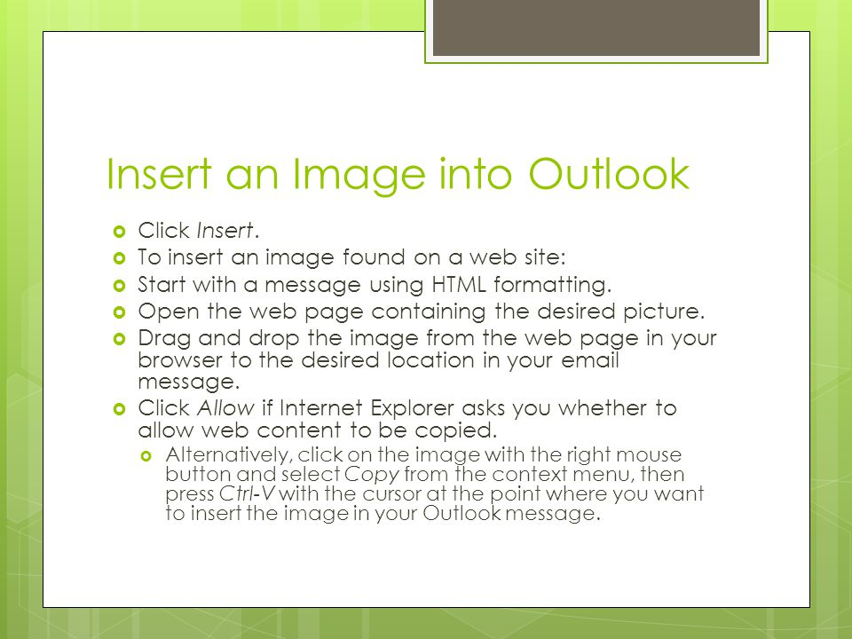 Insert an Image into Outlook  Click Insert.  To insert an image found on a web site:  Start with a message using HTML formatting.  Open the web pa