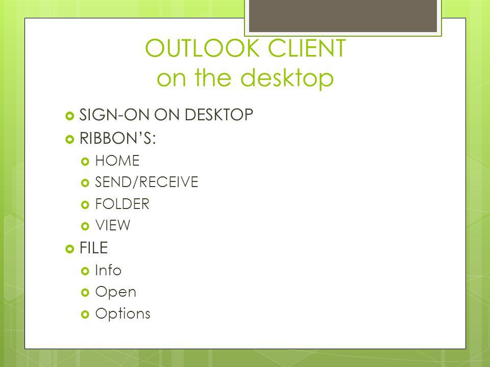 OUTLOOK CLIENT on the desktop  SIGN-ON ON DESKTOP  RIBBON'S:  HOME  SEND/RECEIVE  FOLDER  VIEW  FILE  Info  Open  Options