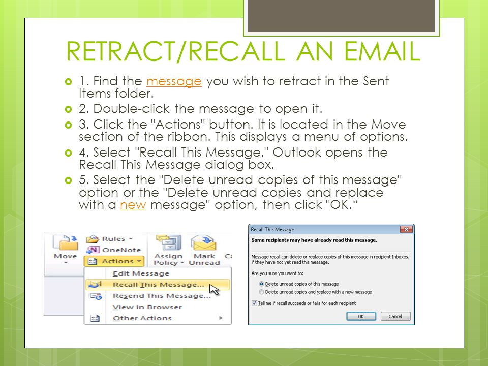 RETRACT/RECALL AN EMAIL  1. Find the message you wish to retract in the Sent Items folder.message  2. Double-click the message to open it.  3. Clic