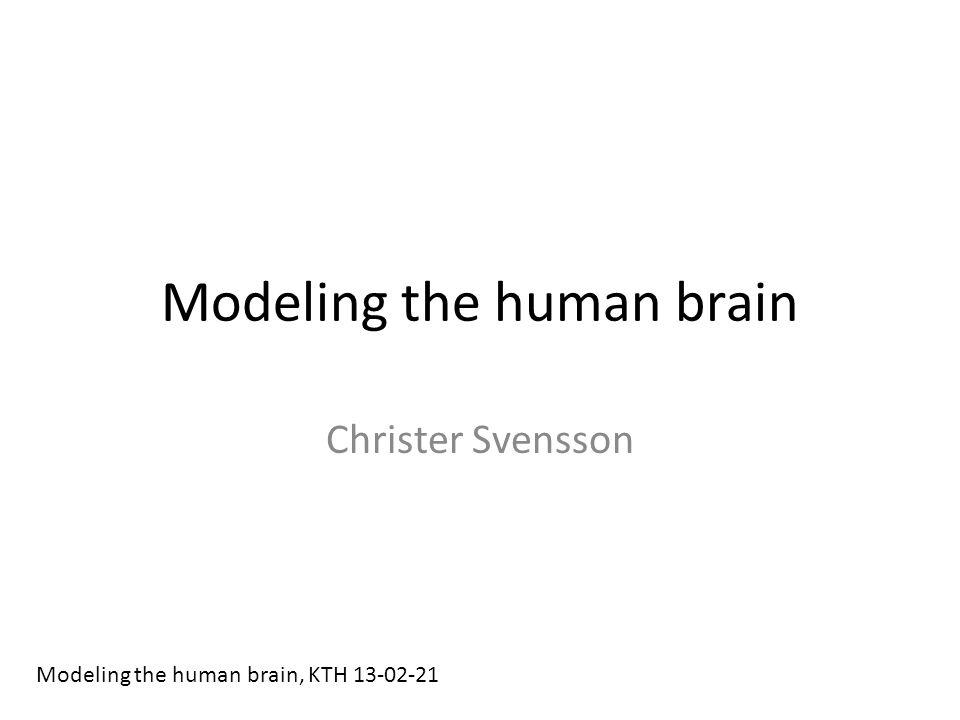 Modeling the human brain Christer Svensson Modeling the human brain, KTH 13-02-21