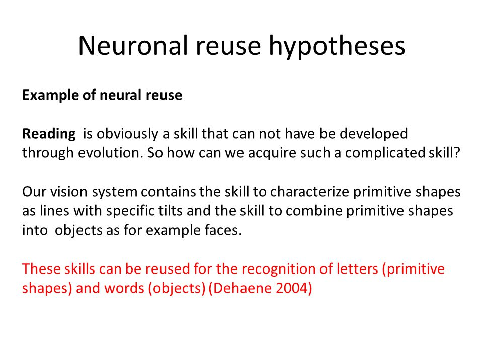 Neuronal reuse hypotheses Example of neural reuse Reading is obviously a skill that can not have be developed through evolution.