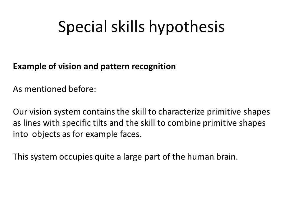 Special skills hypothesis Example of vision and pattern recognition As mentioned before: Our vision system contains the skill to characterize primitive shapes as lines with specific tilts and the skill to combine primitive shapes into objects as for example faces.