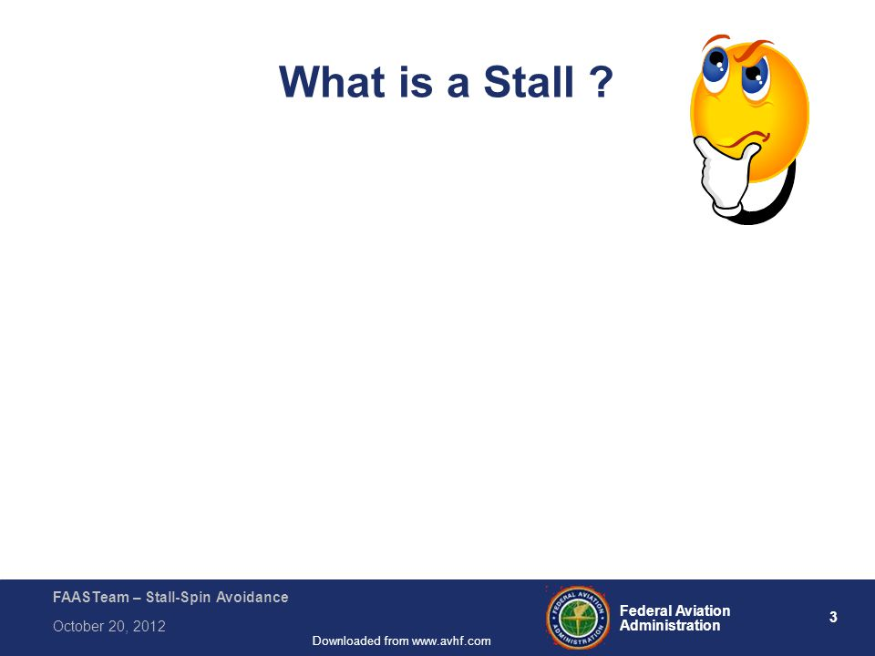 64 Federal Aviation Administration FAASTeam – Stall-Spin Avoidance October 20, 2012 Downloaded from www.avhf.com After you have convinced your students that you can't always fill every space in the aircraft, fill the tanks, and not exceed several of its operational limitations ………… Remind them that the Certificated limits are based on the performance of a new aircraft, at the exact weight, at a density altitude equal to sea level and standard temperature, demonstrated by …...