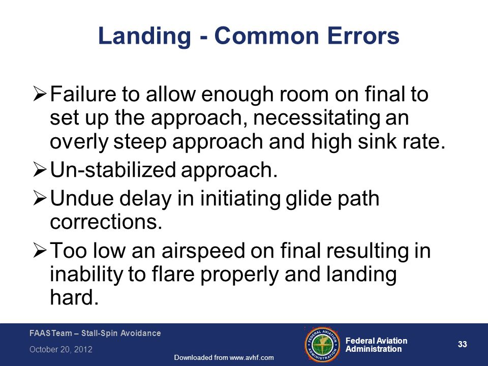 33 Federal Aviation Administration FAASTeam – Stall-Spin Avoidance October 20, 2012 Downloaded from www.avhf.com Landing - Common Errors  Failure to allow enough room on final to set up the approach, necessitating an overly steep approach and high sink rate.