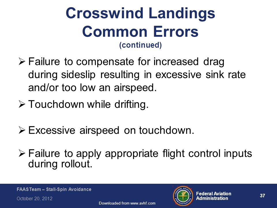 37 Federal Aviation Administration FAASTeam – Stall-Spin Avoidance October 20, 2012 Downloaded from www.avhf.com  Failure to compensate for increased drag during sideslip resulting in excessive sink rate and/or too low an airspeed.