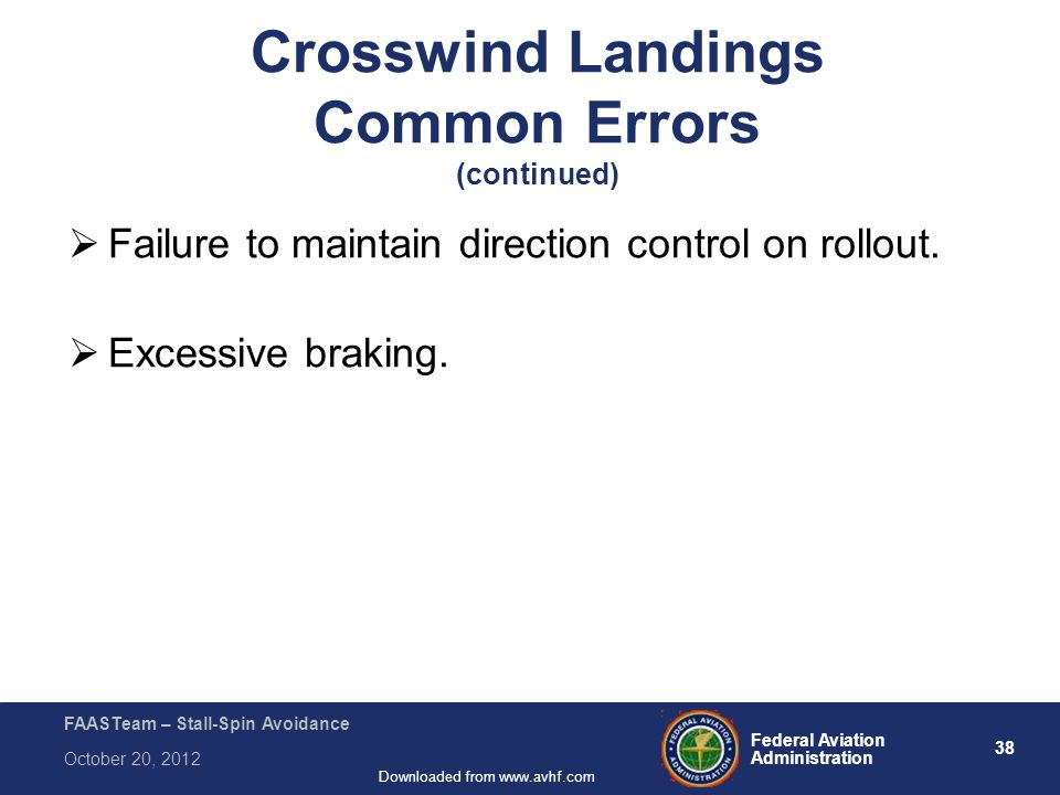 38 Federal Aviation Administration FAASTeam – Stall-Spin Avoidance October 20, 2012 Downloaded from www.avhf.com Crosswind Landings Common Errors (continued)  Failure to maintain direction control on rollout.