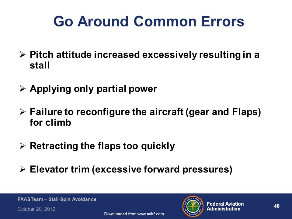 40 Federal Aviation Administration FAASTeam – Stall-Spin Avoidance October 20, 2012 Downloaded from www.avhf.com Go Around Common Errors  Pitch attitude increased excessively resulting in a stall  Applying only partial power  Failure to reconfigure the aircraft (gear and Flaps) for climb  Retracting the flaps too quickly  Elevator trim (excessive forward pressures) FAA-H-8083-3A Airplane Flying Handbook