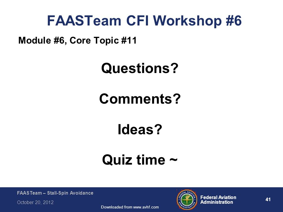 41 Federal Aviation Administration FAASTeam – Stall-Spin Avoidance October 20, 2012 Downloaded from www.avhf.com FAASTeam CFI Workshop #6 Module #6, Core Topic #11 Questions.