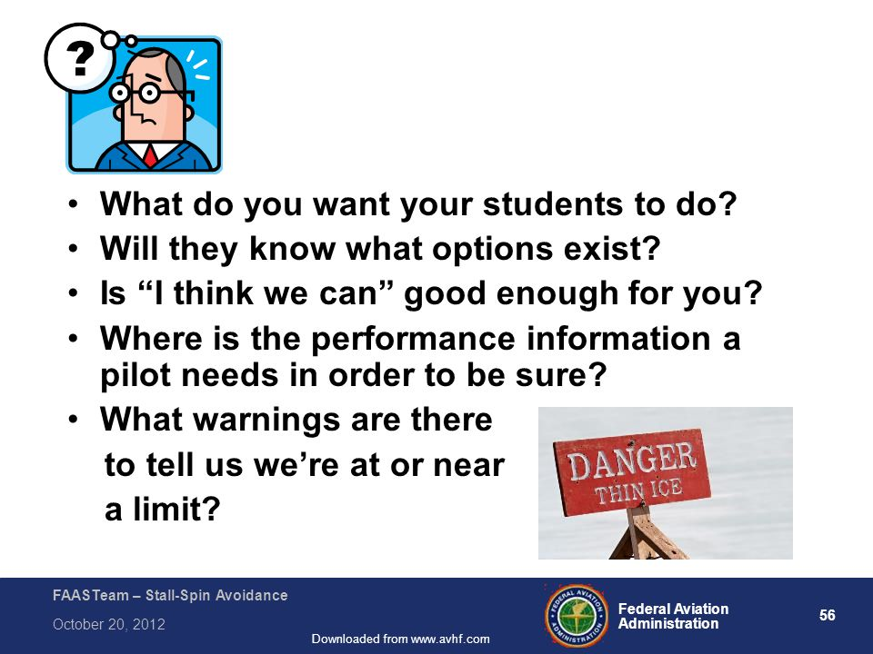 56 Federal Aviation Administration FAASTeam – Stall-Spin Avoidance October 20, 2012 Downloaded from www.avhf.com What do you want your students to do.