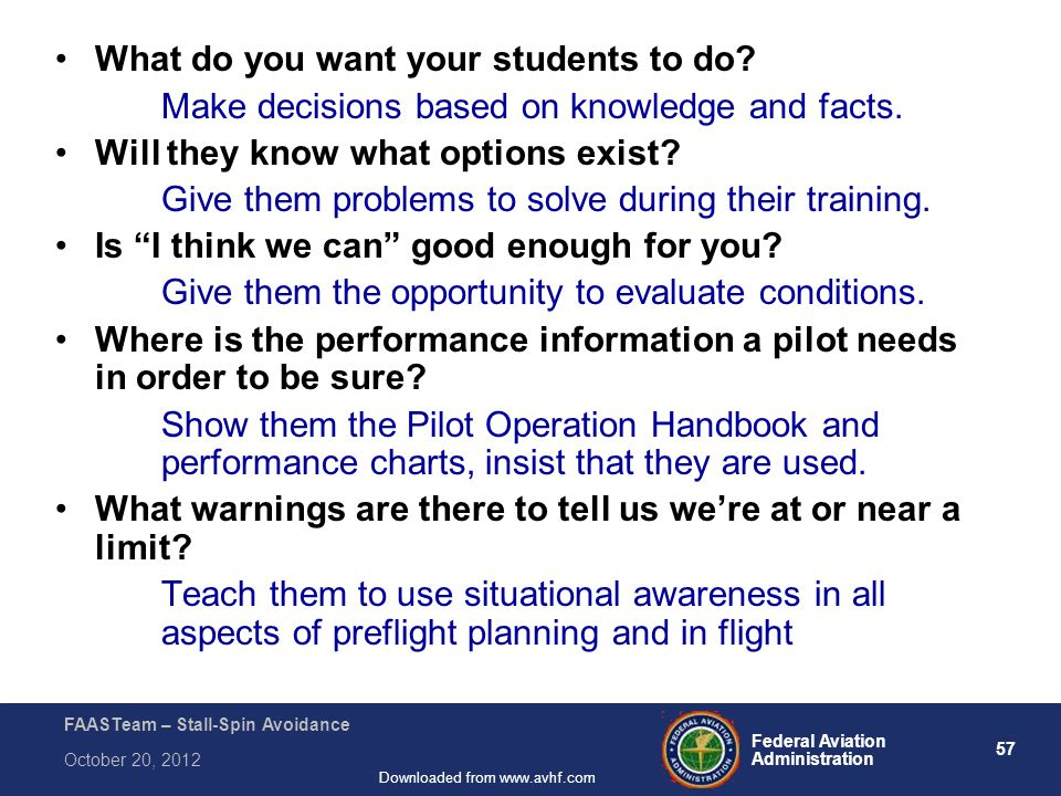 57 Federal Aviation Administration FAASTeam – Stall-Spin Avoidance October 20, 2012 Downloaded from www.avhf.com What do you want your students to do.