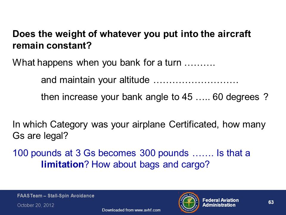 63 Federal Aviation Administration FAASTeam – Stall-Spin Avoidance October 20, 2012 Downloaded from www.avhf.com Does the weight of whatever you put into the aircraft remain constant.