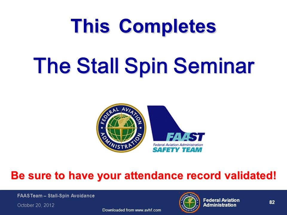 82 Federal Aviation Administration FAASTeam – Stall-Spin Avoidance October 20, 2012 Downloaded from www.avhf.com This Completes The Stall Spin Seminar Be sure to have your attendance record validated!