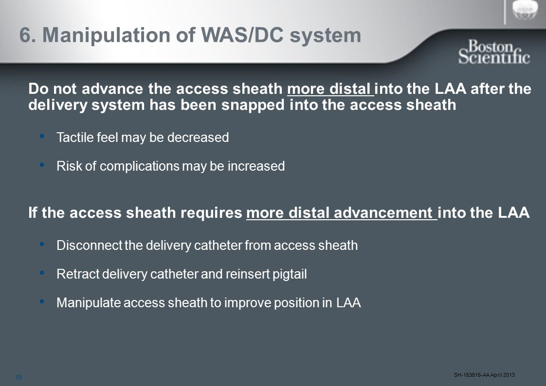 19 SH-153515-AA April 2013 6. Manipulation of WAS/DC system Do not advance the access sheath more distal into the LAA after the delivery system has be