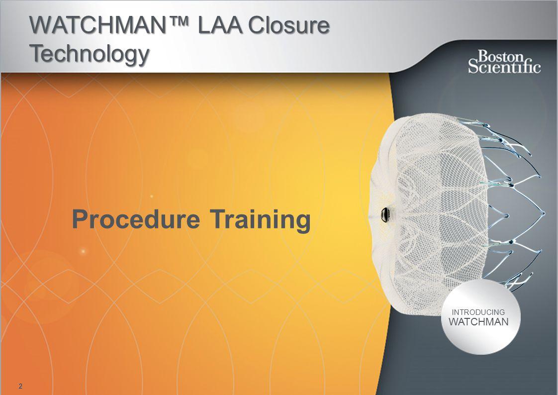 2 INTRODUCING WATCHMAN WATCHMAN™ LAA Closure Technology Procedure Training