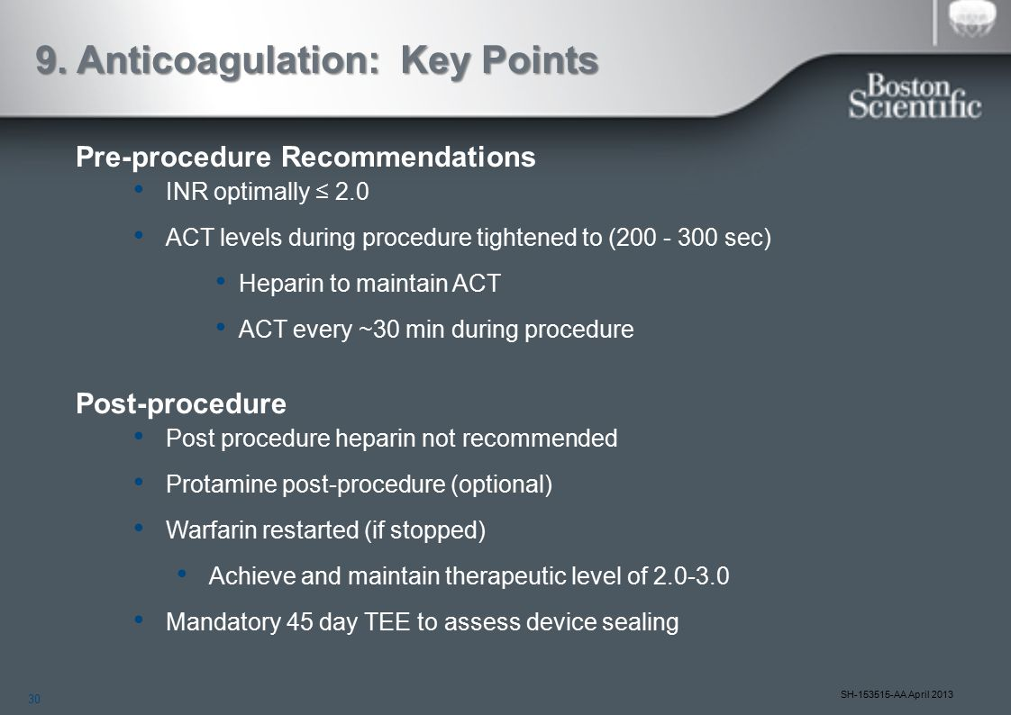30 SH-153515-AA April 2013 9. Anticoagulation: Key Points Pre-procedure Recommendations INR optimally ≤ 2.0 ACT levels during procedure tightened to (