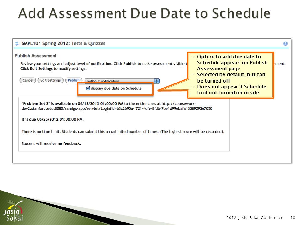 2012 Jasig Sakai Conference10 -Option to add due date to Schedule appears on Publish Assessment page -Selected by default, but can be turned off -Does not appear if Schedule tool not turned on in site