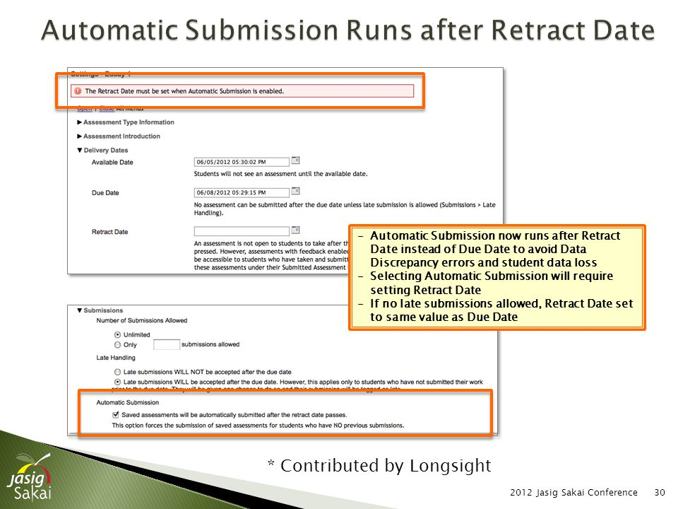 2012 Jasig Sakai Conference30 -Automatic Submission now runs after Retract Date instead of Due Date to avoid Data Discrepancy errors and student data loss -Selecting Automatic Submission will require setting Retract Date -If no late submissions allowed, Retract Date set to same value as Due Date * Contributed by Longsight