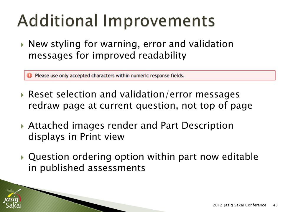  New styling for warning, error and validation messages for improved readability  Reset selection and validation/error messages redraw page at current question, not top of page  Attached images render and Part Description displays in Print view  Question ordering option within part now editable in published assessments 2012 Jasig Sakai Conference43