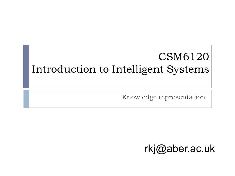 rkj@aber.ac.uk CSM6120 Introduction to Intelligent Systems Knowledge representation