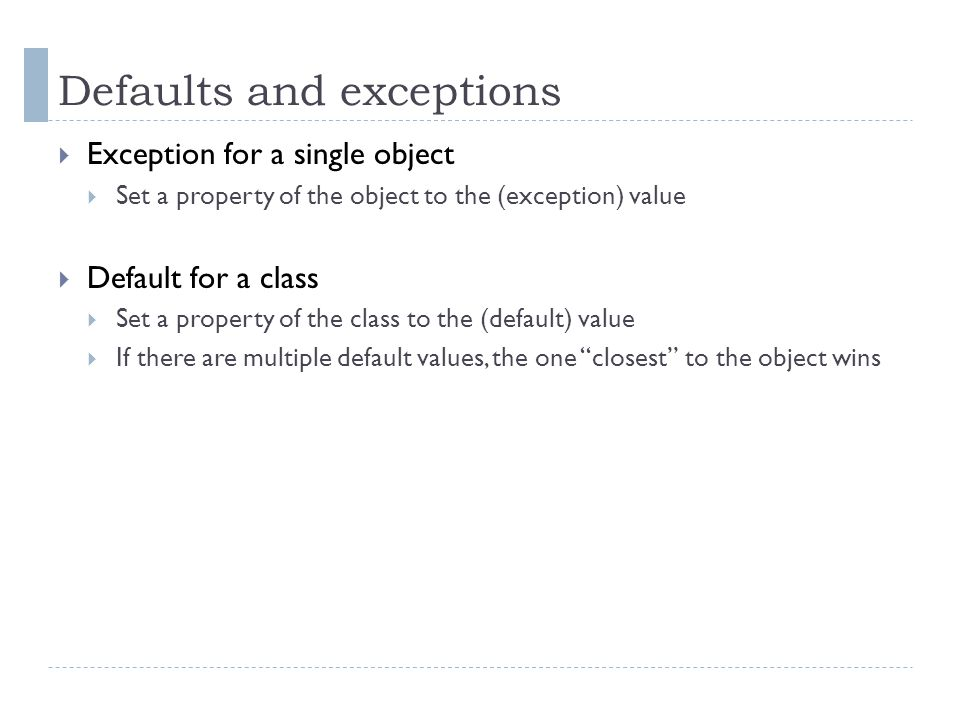 Defaults and exceptions  Exception for a single object  Set a property of the object to the (exception) value  Default for a class  Set a property