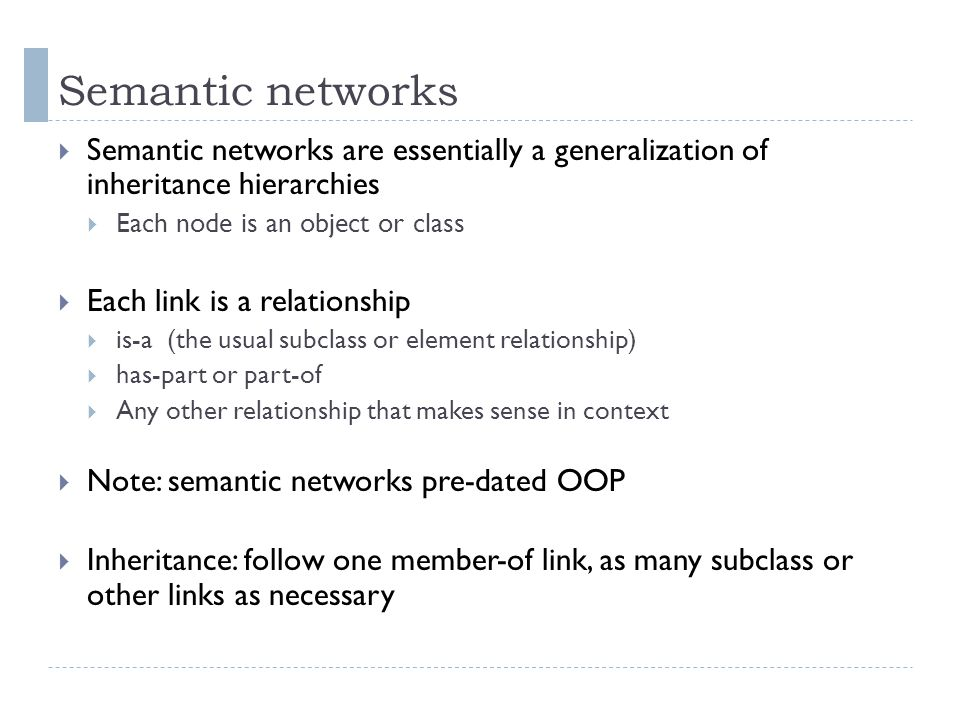 Semantic networks  Semantic networks are essentially a generalization of inheritance hierarchies  Each node is an object or class  Each link is a r
