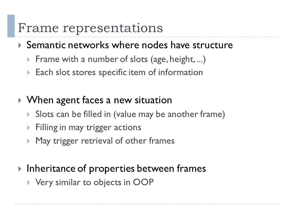 Frame representations  Semantic networks where nodes have structure  Frame with a number of slots (age, height,...)  Each slot stores specific item
